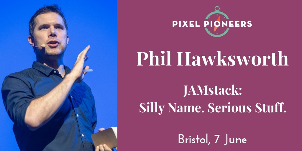 Phil Hawksworth at Pixel Pioneers Bristol on 7 June: JAMstack — Silly Name. Serious Stuff.